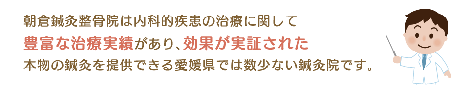 朝倉鍼灸整骨院は内科的疾患の治療に関して豊富な治療実績があり、効果が実証された本物の鍼灸を提供できる愛媛県では数少ない鍼灸院です。