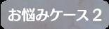 お悩みケース2